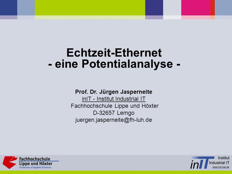 Echtzeit-Ethernet - eine Potentialanalyse - Prof. Dr. Jürgen Jasperneite inIT - Institut Industrial IT Fachhochschule Lippe und Höxter D-32657 Lemgo j