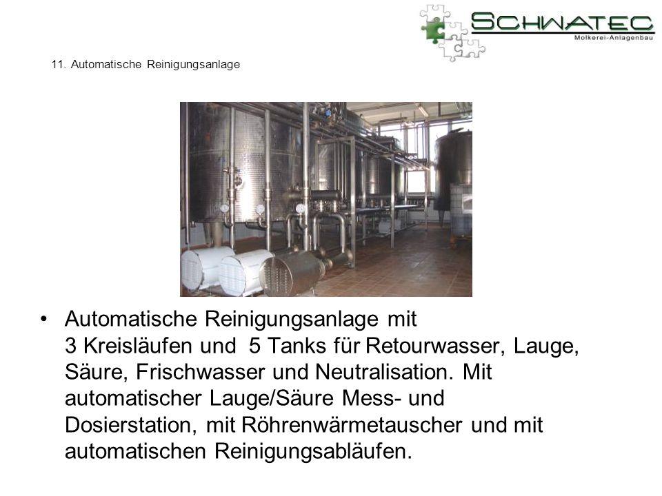 11. Automatische Reinigungsanlage Automatische Reinigungsanlage mit 3 Kreisläufen und 5 Tanks für Retourwasser, Lauge, Säure, Frischwasser und Neutral