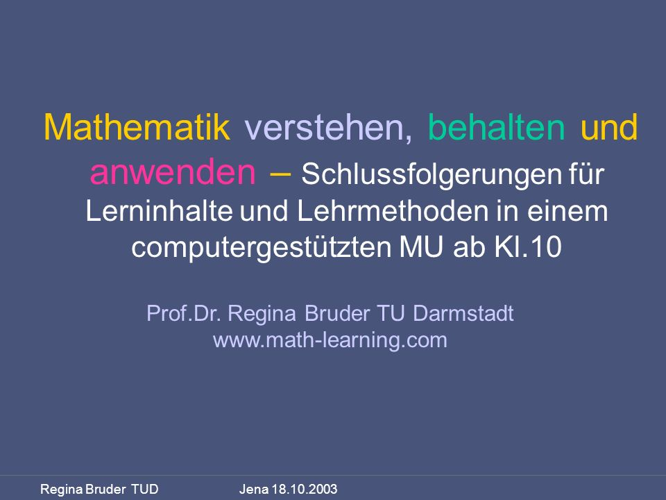 Regina Bruder TUD Jena 18.10.2003 Mathematik verstehen, behalten und anwenden – Schlussfolgerungen für Lerninhalte und Lehrmethoden in einem computerg