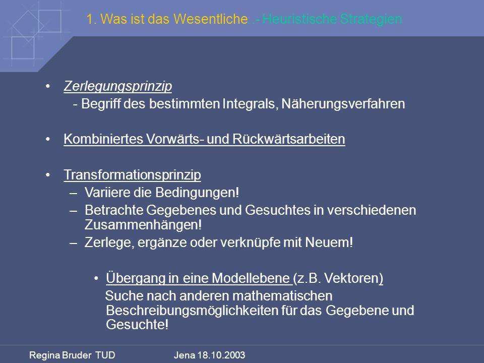 Regina Bruder TUD Jena 18.10.2003 1. Was ist das Wesentliche..- Heuristische Strategien Zerlegungsprinzip - Begriff des bestimmten Integrals, Näherung