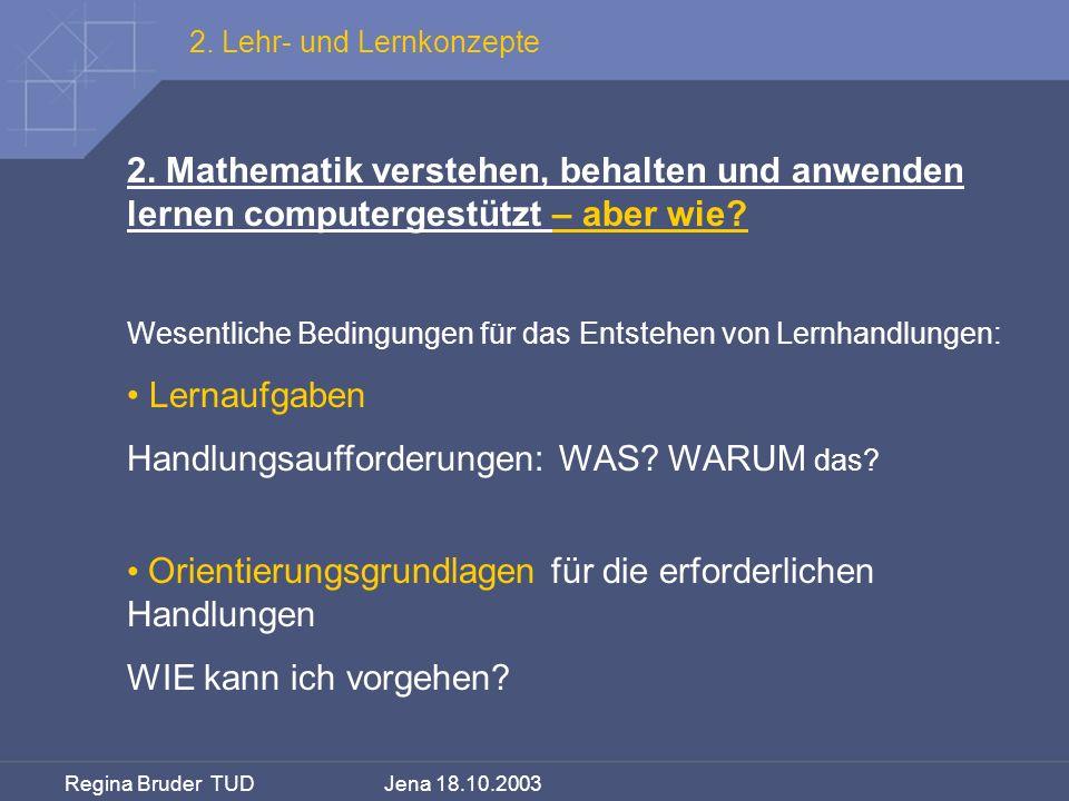 Regina Bruder TUD Jena 18.10.2003 2. Mathematik verstehen, behalten und anwenden lernen computergestützt – aber wie? Wesentliche Bedingungen für das E