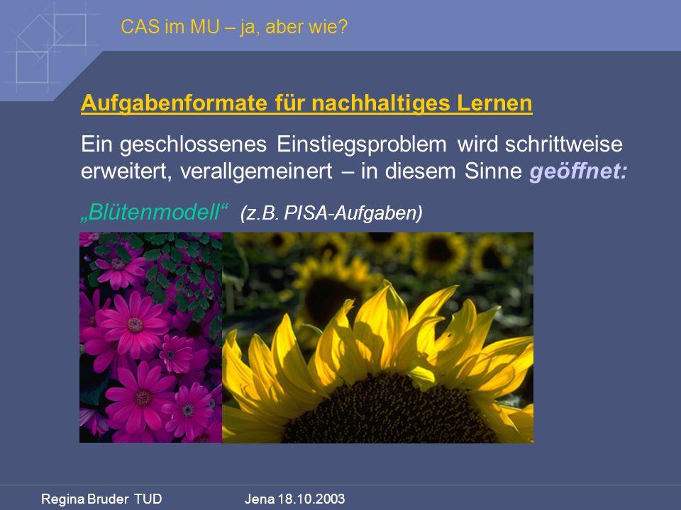 Regina Bruder TUD Jena 18.10.2003 CAS im MU – ja, aber wie? Aufgabenformate für nachhaltiges Lernen Ein geschlossenes Einstiegsproblem wird schrittwei