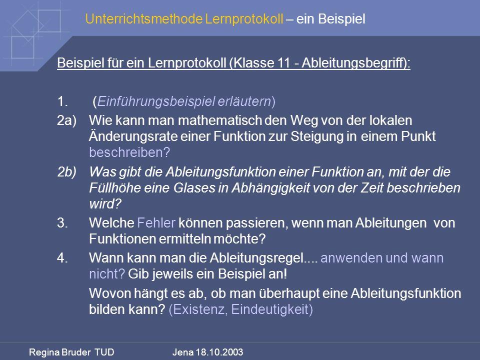 Regina Bruder TUD Jena 18.10.2003 Unterrichtsmethode Lernprotokoll – ein Beispiel Beispiel für ein Lernprotokoll (Klasse 11 - Ableitungsbegriff): 1. (