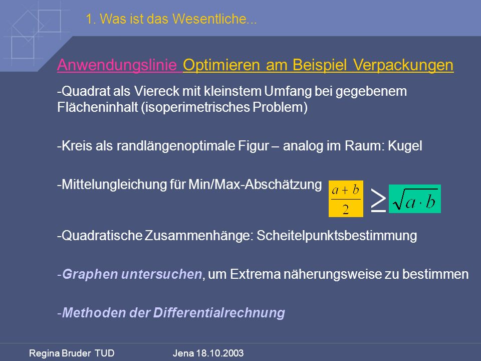 Regina Bruder TUD Jena 18.10.2003 1. Was ist das Wesentliche... Anwendungslinie Optimieren am Beispiel Verpackungen -Quadrat als Viereck mit kleinstem