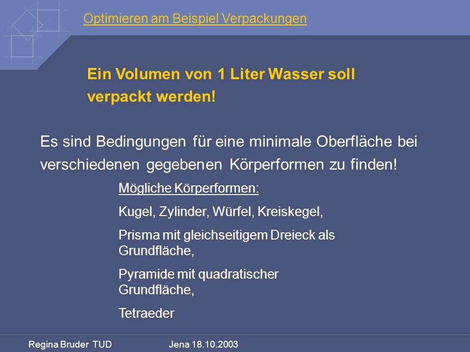 Regina Bruder TUD Jena 18.10.2003 Optimieren am Beispiel Verpackungen Ein Volumen von 1 Liter Wasser soll verpackt werden! Es sind Bedingungen für ein