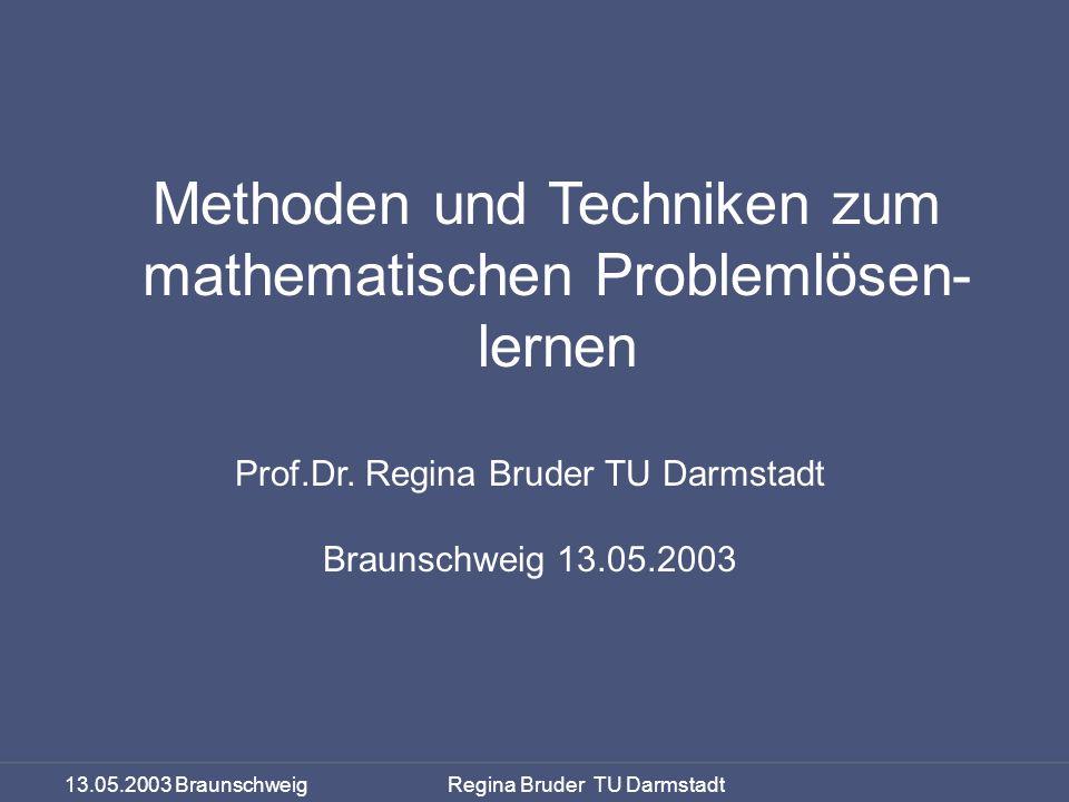 13.05.2003 Braunschweig Regina Bruder TU Darmstadt Problemlösen lernen Methoden und Techniken zum mathematischen Problemlösen- lernen Prof.Dr. Regina
