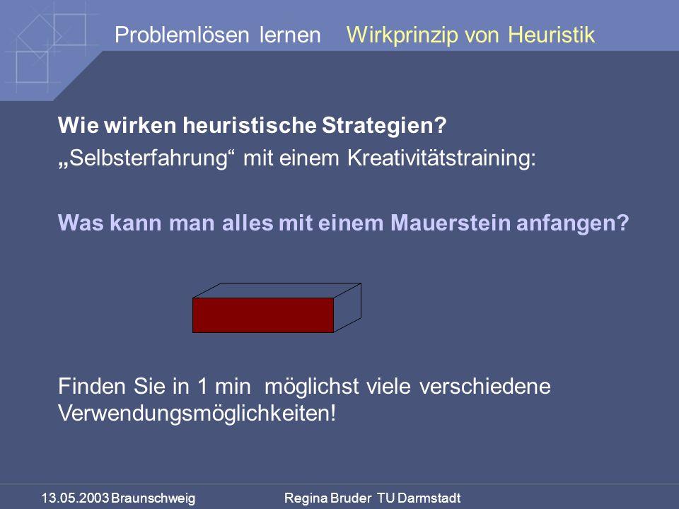 13.05.2003 Braunschweig Regina Bruder TU Darmstadt Problemlösen lernen Wie wirken heuristische Strategien? Selbsterfahrung mit einem Kreativitätstrain