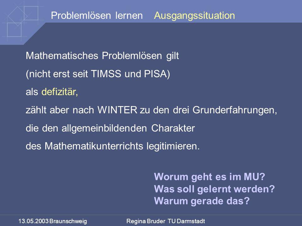 13.05.2003 Braunschweig Regina Bruder TU Darmstadt Problemlösen lernenAusgangssituation Mathematisches Problemlösen gilt (nicht erst seit TIMSS und PISA) als defizitär, zählt aber nach WINTER zu den drei Grunderfahrungen, die den allgemeinbildenden Charakter des Mathematikunterrichts legitimieren.
