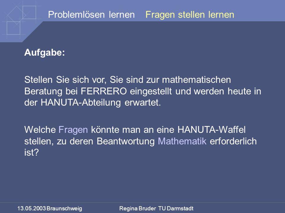 13.05.2003 Braunschweig Regina Bruder TU Darmstadt Problemlösen lernen Aufgabe: Stellen Sie sich vor, Sie sind zur mathematischen Beratung bei FERRERO eingestellt und werden heute in der HANUTA-Abteilung erwartet.