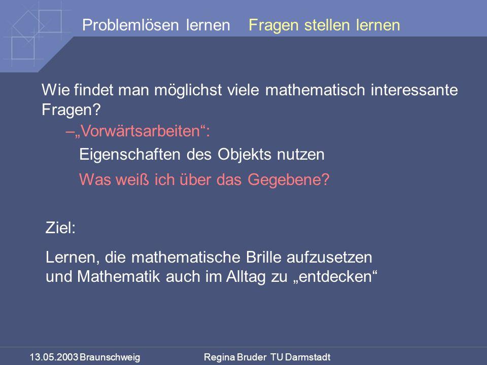 13.05.2003 Braunschweig Regina Bruder TU Darmstadt Problemlösen lernen Wie findet man möglichst viele mathematisch interessante Fragen? –Vorwärtsarbei