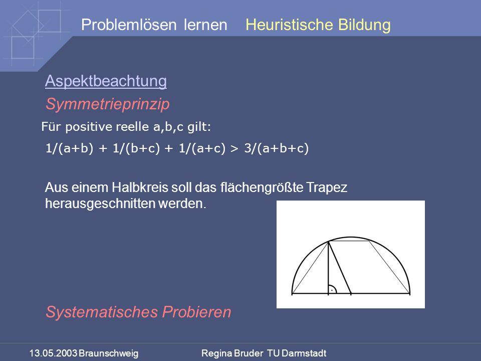 13.05.2003 Braunschweig Regina Bruder TU Darmstadt Problemlösen lernen Aspektbeachtung Symmetrieprinzip Systematisches Probieren Heuristische Bildung Für positive reelle a,b,c gilt: 1/(a+b) + 1/(b+c) + 1/(a+c) > 3/(a+b+c) Aus einem Halbkreis soll das flächengrößte Trapez herausgeschnitten werden.