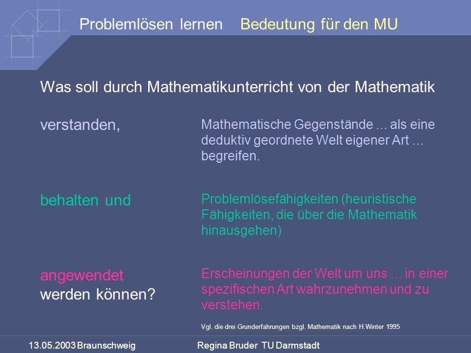 13.05.2003 Braunschweig Regina Bruder TU Darmstadt Problemlösen lernenBedeutung für den MU Was soll durch Mathematikunterricht von der Mathematik verstanden, behalten und angewendet werden können.