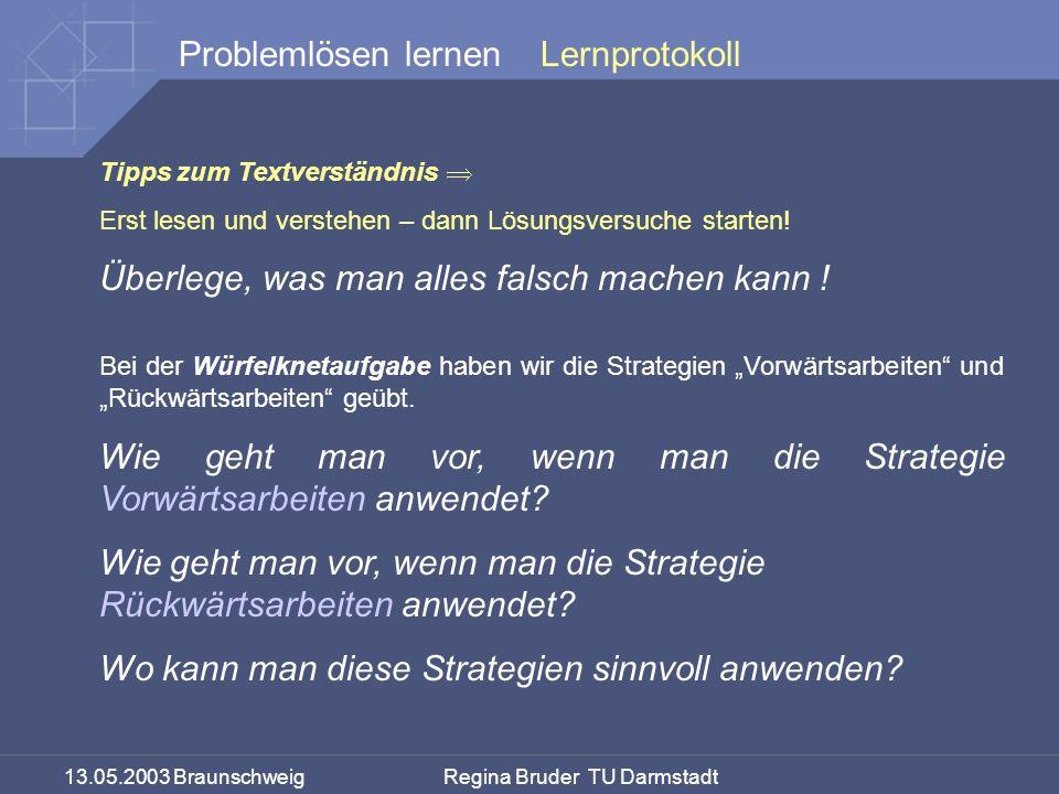 13.05.2003 Braunschweig Regina Bruder TU Darmstadt Problemlösen lernenLernprotokoll Tipps zum Textverständnis Erst lesen und verstehen – dann Lösungsversuche starten.