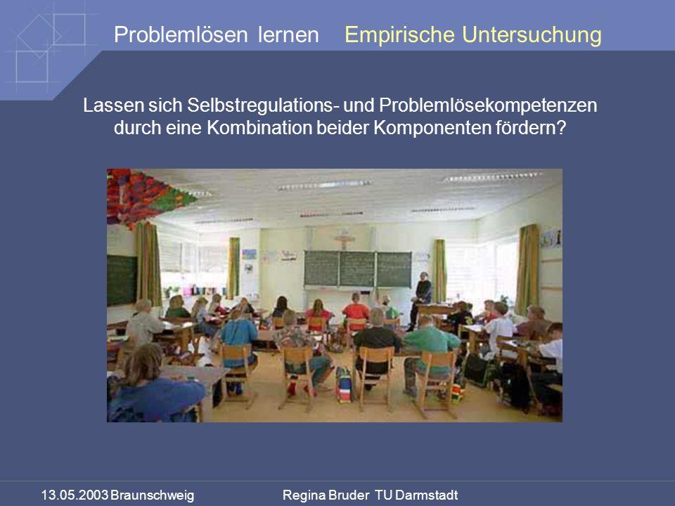 13.05.2003 Braunschweig Regina Bruder TU Darmstadt Problemlösen lernen Lassen sich Selbstregulations- und Problemlösekompetenzen durch eine Kombination beider Komponenten fördern.