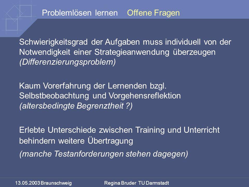 13.05.2003 Braunschweig Regina Bruder TU Darmstadt Problemlösen lernen Schwierigkeitsgrad der Aufgaben muss individuell von der Notwendigkeit einer Strategieanwendung überzeugen (Differenzierungsproblem) Kaum Vorerfahrung der Lernenden bzgl.