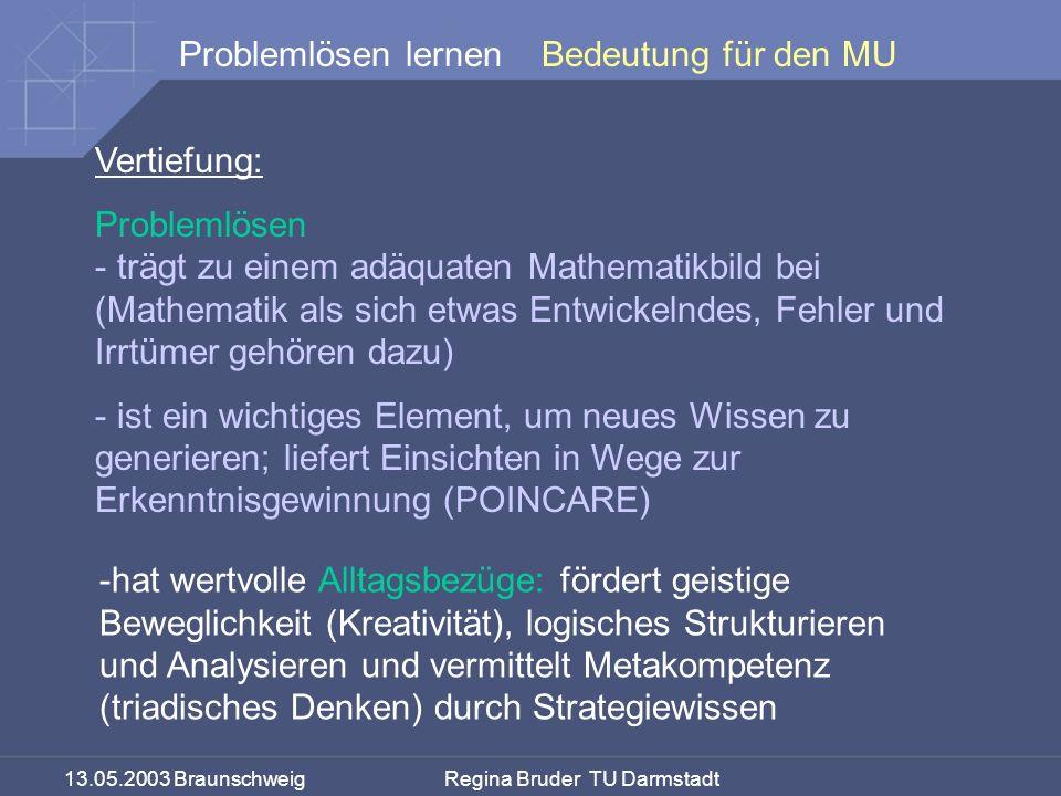 13.05.2003 Braunschweig Regina Bruder TU Darmstadt Problemlösen lernenBedeutung für den MU Vertiefung: Problemlösen - trägt zu einem adäquaten Mathematikbild bei (Mathematik als sich etwas Entwickelndes, Fehler und Irrtümer gehören dazu) - ist ein wichtiges Element, um neues Wissen zu generieren; liefert Einsichten in Wege zur Erkenntnisgewinnung (POINCARE) -hat wertvolle Alltagsbezüge: fördert geistige Beweglichkeit (Kreativität), logisches Strukturieren und Analysieren und vermittelt Metakompetenz (triadisches Denken) durch Strategiewissen