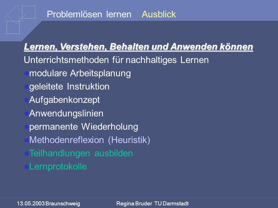 13.05.2003 Braunschweig Regina Bruder TU Darmstadt Problemlösen lernen Lernen, Verstehen, Behalten und Anwenden können Unterrichtsmethoden für nachhaltiges Lernen modulare Arbeitsplanung geleitete Instruktion Aufgabenkonzept Anwendungslinien permanente Wiederholung Methodenreflexion (Heuristik) Teilhandlungen ausbilden Lernprotokolle Ausblick