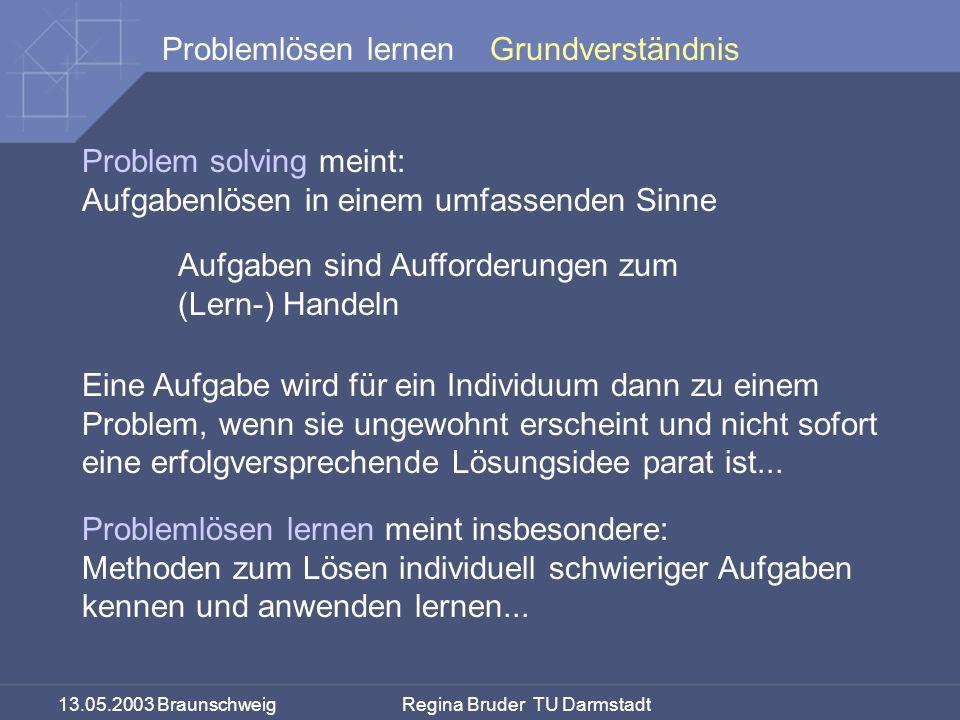 13.05.2003 Braunschweig Regina Bruder TU Darmstadt Problemlösen lernen Problem solving meint: Aufgabenlösen in einem umfassenden Sinne Grundverständni