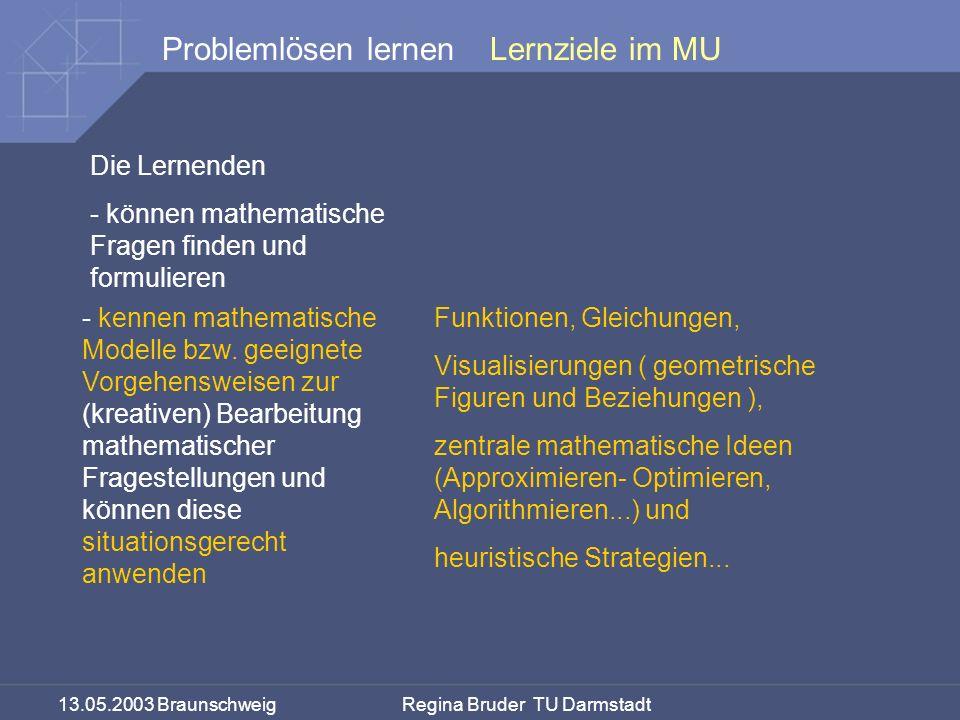 13.05.2003 Braunschweig Regina Bruder TU Darmstadt Problemlösen lernenLernziele im MU Die Lernenden - können mathematische Fragen finden und formulieren - kennen mathematische Modelle bzw.