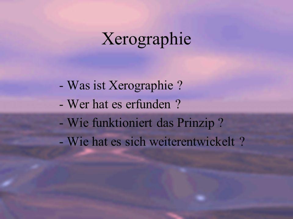 Xerographie - Was ist Xerographie ? - Wer hat es erfunden ? - Wie funktioniert das Prinzip ? - Wie hat es sich weiterentwickelt ?