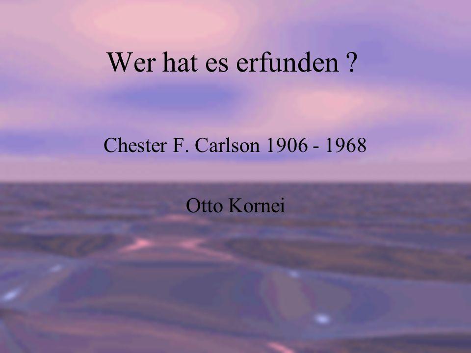 Wer hat es erfunden ? Chester F. Carlson 1906 - 1968 Otto Kornei