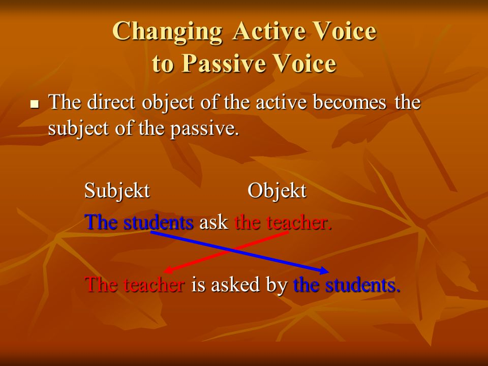 Changing Active Voice to Passive Voice The direct object of the active becomes the subject of the passive. The direct object of the active becomes the