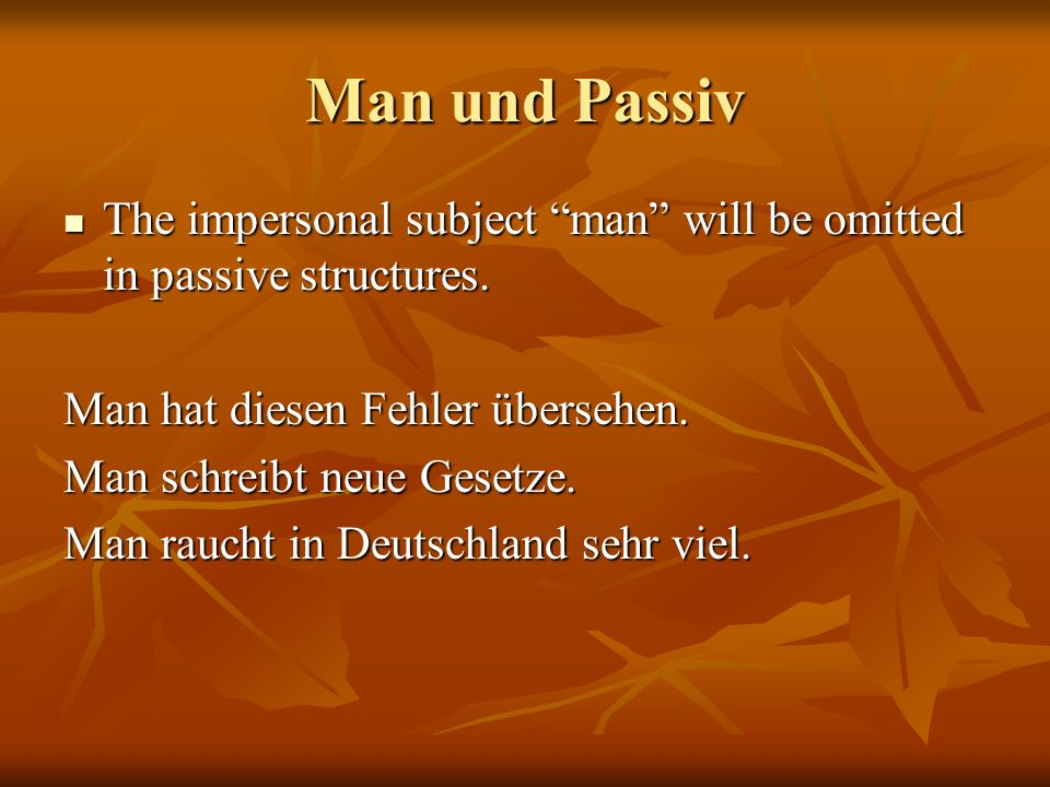 Man und Passiv The impersonal subject man will be omitted in passive structures. The impersonal subject man will be omitted in passive structures. Man