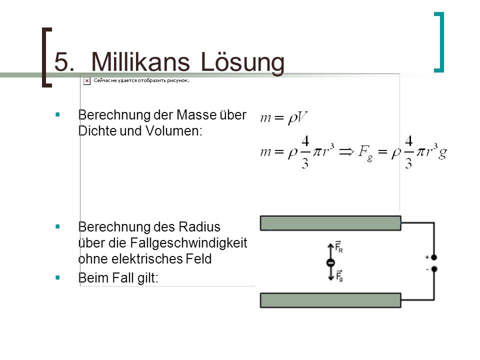 5. Millikans Lösung Berechnung der Masse über Dichte und Volumen: Berechnung des Radius über die Fallgeschwindigkeit ohne elektrisches Feld Beim Fall