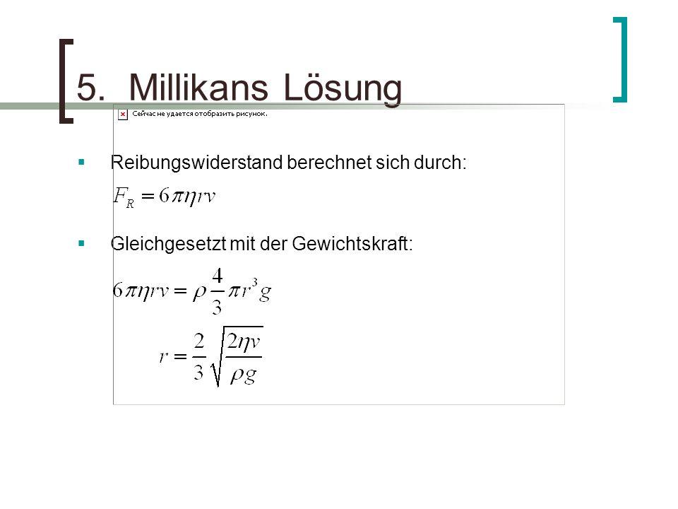5. Millikans Lösung Reibungswiderstand berechnet sich durch: Gleichgesetzt mit der Gewichtskraft: