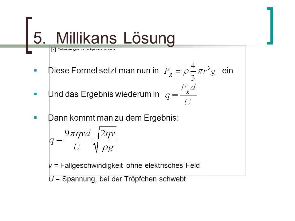 5. Millikans Lösung Diese Formel setzt man nun in ein Und das Ergebnis wiederum in Dann kommt man zu dem Ergebnis: v = Fallgeschwindigkeit ohne elektr
