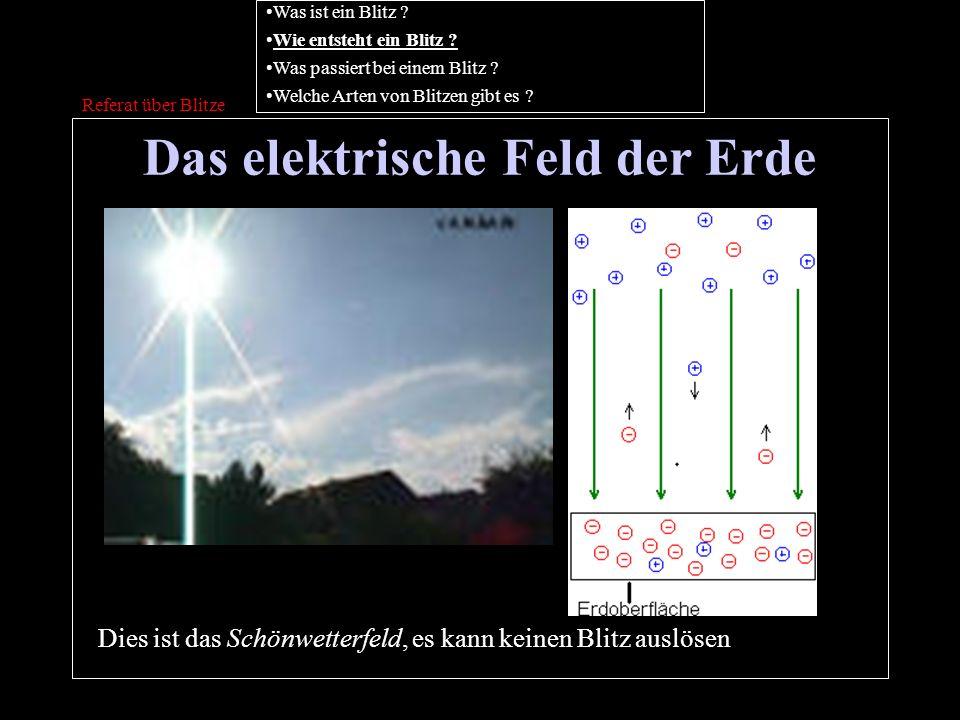 Das elektrische Feld der Erde Referat über Blitze Was ist ein Blitz ? Wie entsteht ein Blitz ? Was passiert bei einem Blitz ? Welche Arten von Blitzen
