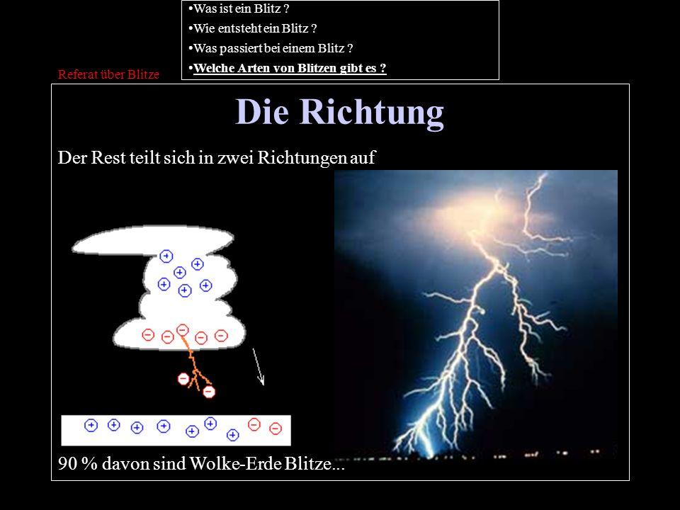 Die Richtung Referat über Blitze Der Rest teilt sich in zwei Richtungen auf 90 % davon sind Wolke-Erde Blitze... Was ist ein Blitz ? Wie entsteht ein