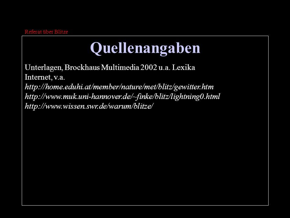 Quellenangaben Referat über Blitze Unterlagen, Brockhaus Multimedia 2002 u.a. Lexika Internet, v.a. http://home.eduhi.at/member/nature/met/blitz/gewit