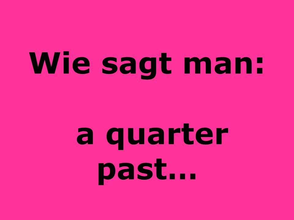 Wie sagt man: a quarter past…