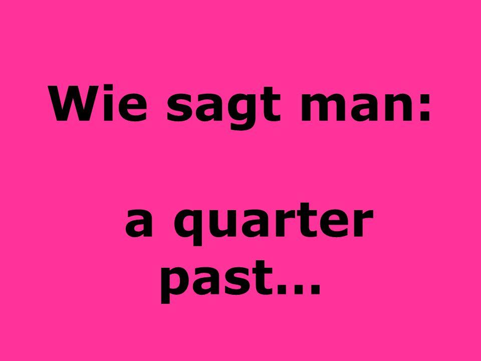 Wie sagt man: a quarter past…