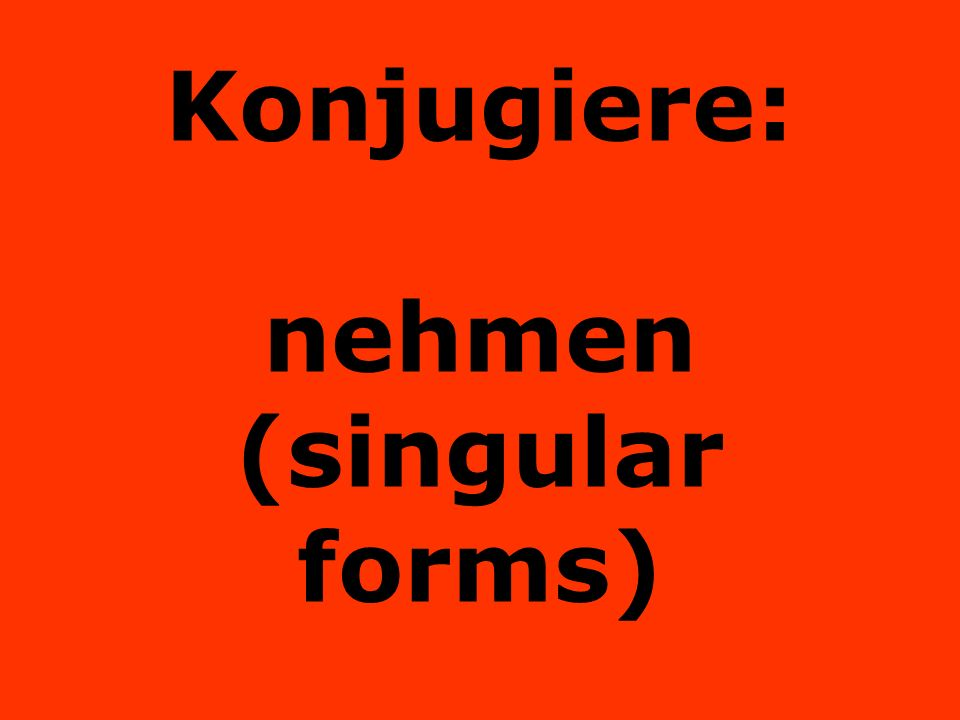 Konjugiere: nehmen (singular forms)