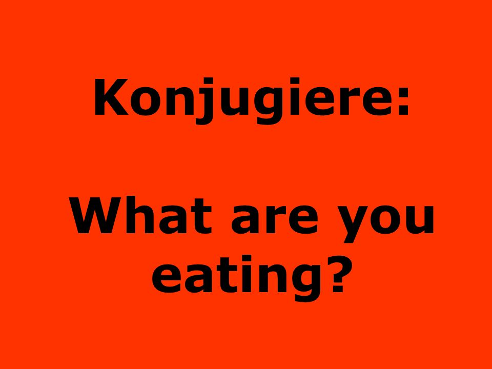 Konjugiere: What are you eating?