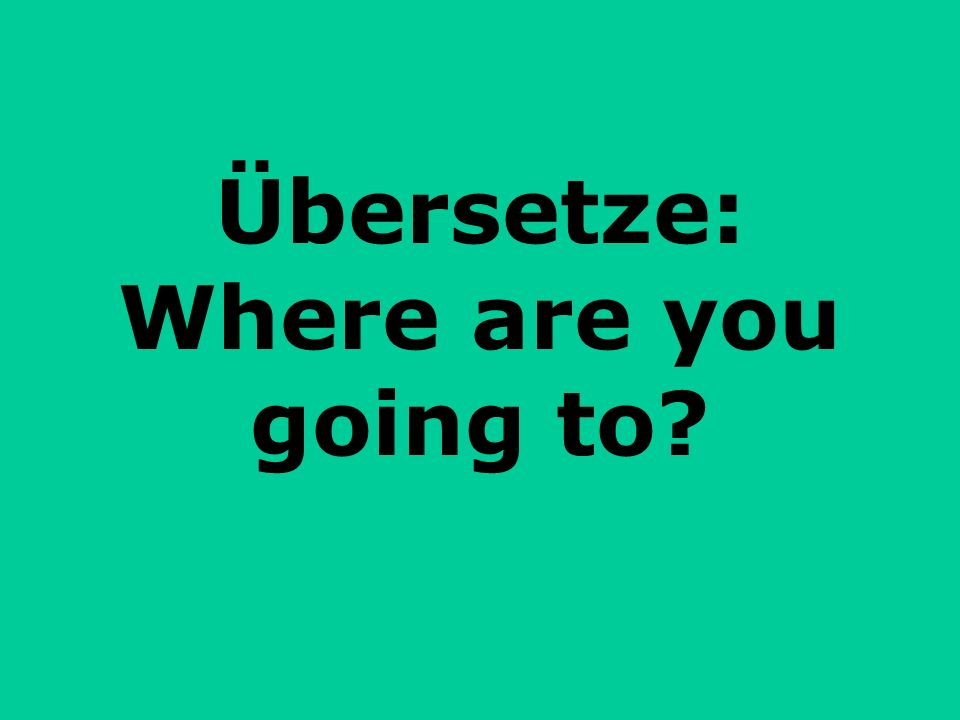 Übersetze: Where are you going to