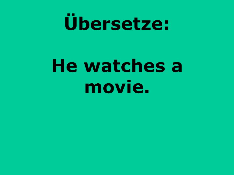 Übersetze: He watches a movie.