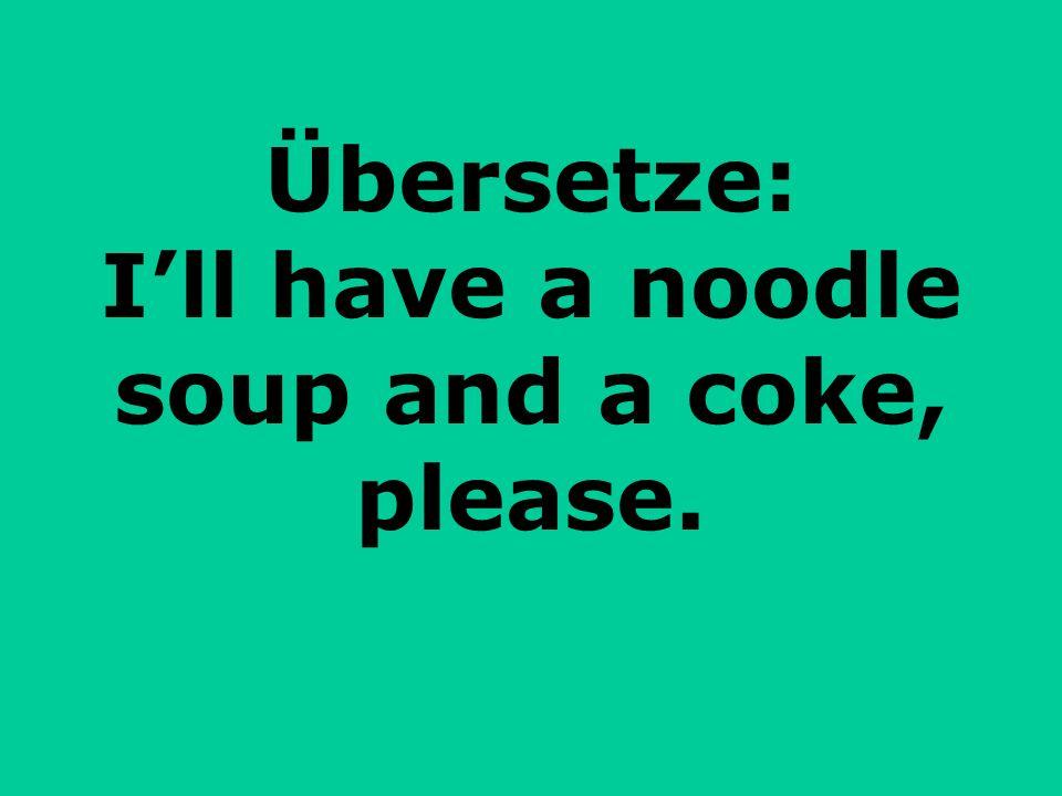 Übersetze: Ill have a noodle soup and a coke, please.