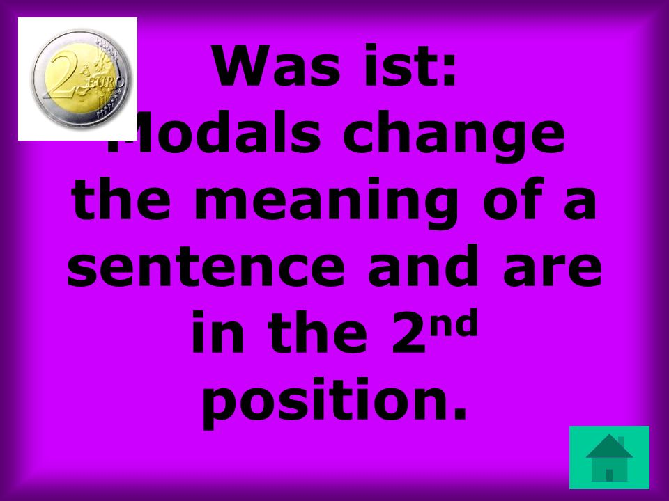 Was ist: Modals change the meaning of a sentence and are in the 2 nd position.