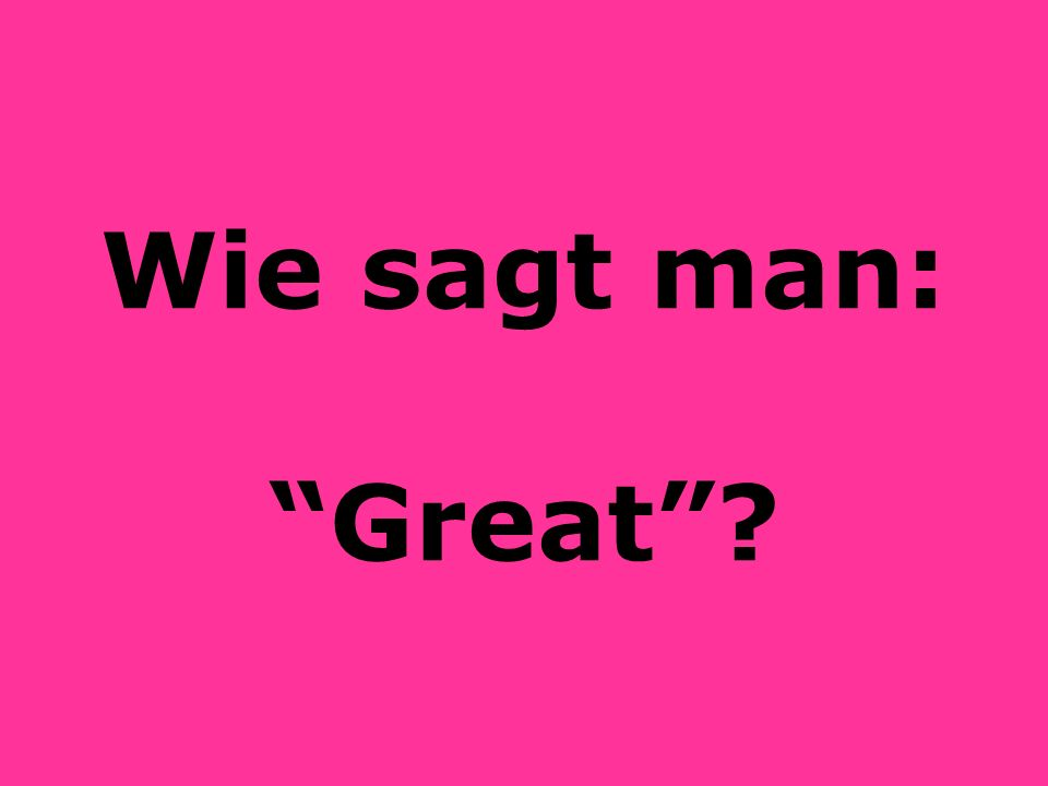 Wie sagt man: Great?