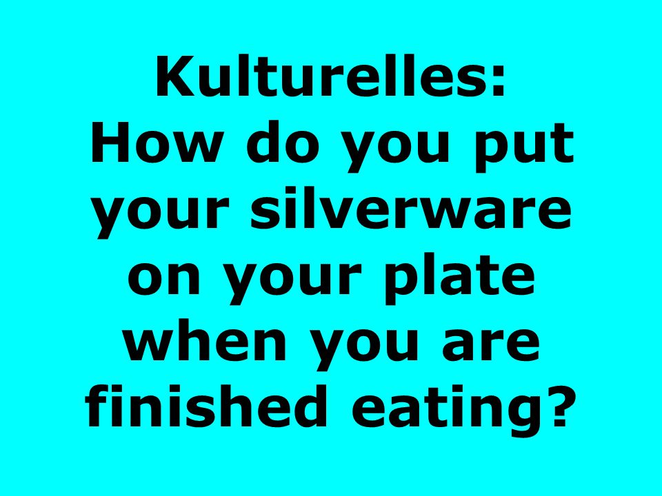 Kulturelles: How do you put your silverware on your plate when you are finished eating?