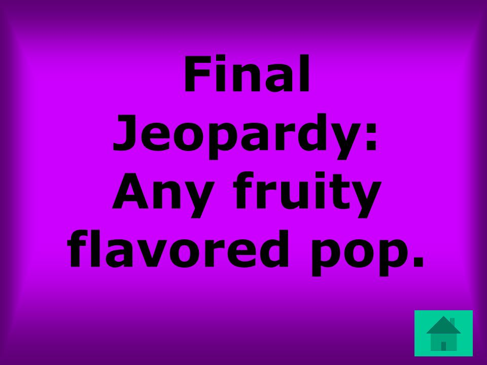 Final Jeopardy: Any fruity flavored pop.