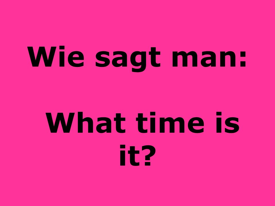 Wie sagt man: What time is it?