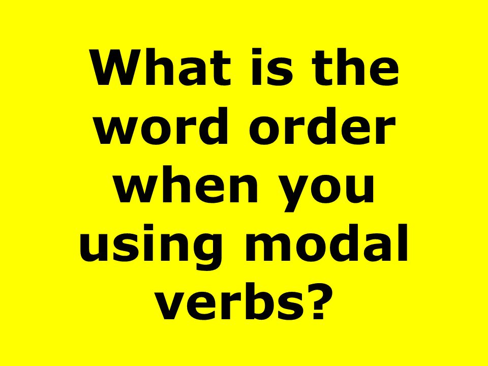 What is the word order when you using modal verbs?