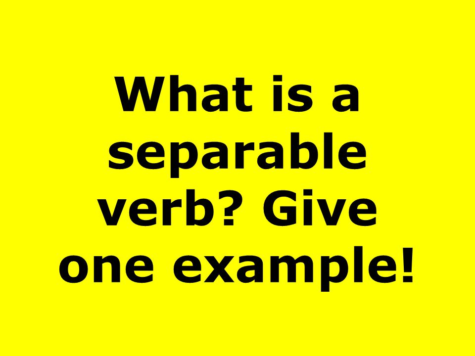 What is a separable verb? Give one example!