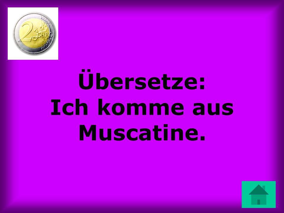 Übersetze: Ich komme aus Muscatine.