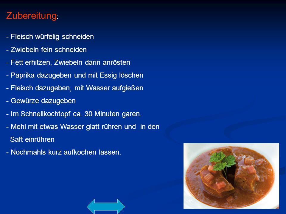 Zubereitung : - Fleisch würfelig schneiden - Zwiebeln fein schneiden - Fett erhitzen, Zwiebeln darin anrösten - Paprika dazugeben und mit Essig lösche
