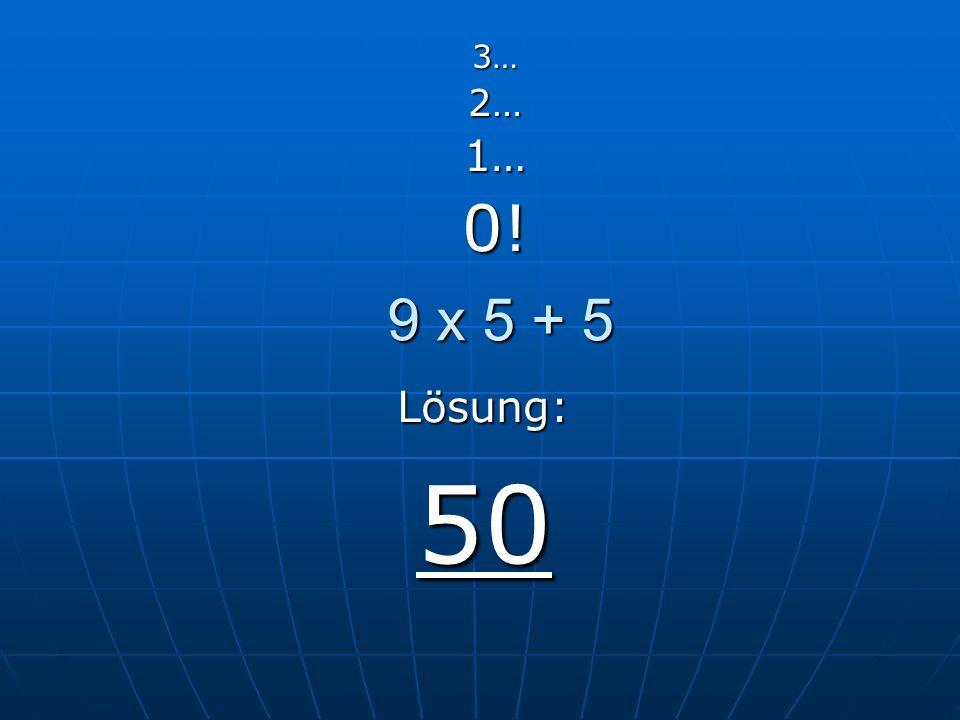 9 x 5 + 5 3…2…1…0! Lösung: 50